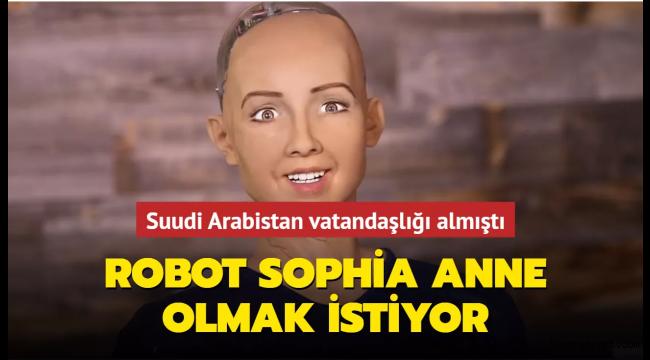 Yapay zekanın son ürünü robot Sophia, çocuk istiyor!